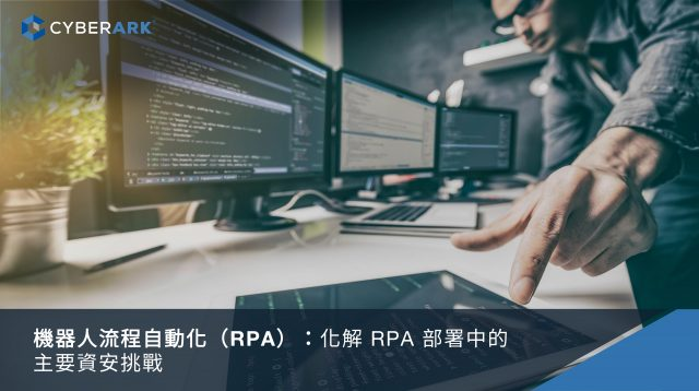 機器人流程自動化(RPA):化解RPA部署中的主要資安挑戰